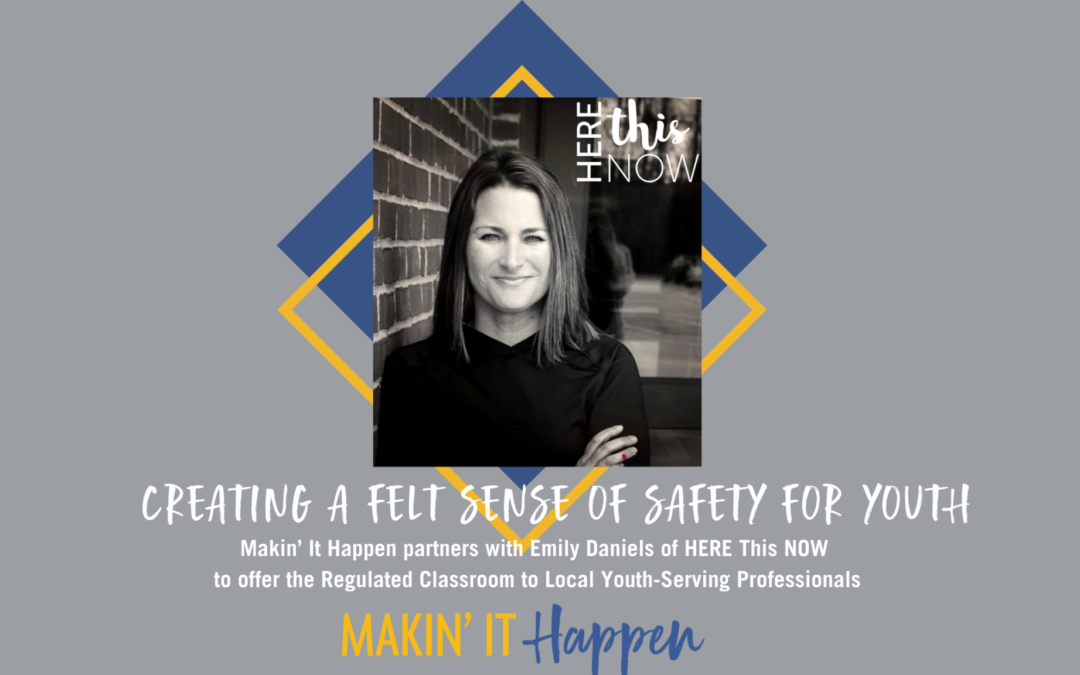 Creating a Felt Sense of Safety for Youth: Makin' It Happen partners with Emily Daniels of HERE This NOW to offer The Regulated Classroom© to Local Youth Serving Professionals